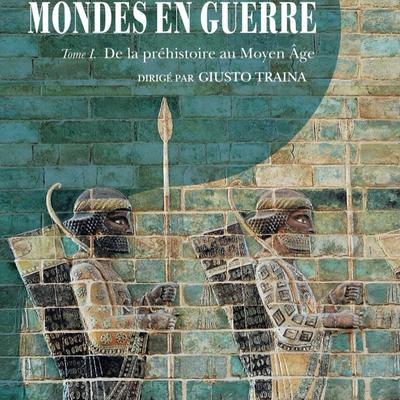 MONDES EN GUERRE – Tome 1, De la préhistoire au Moyen Âge, dirigé par Giusto Traina