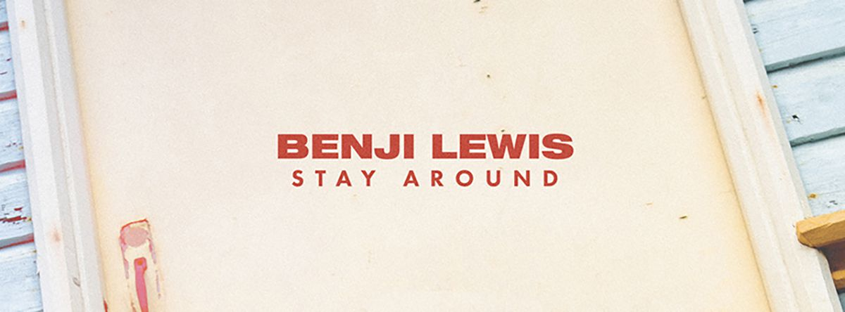 BENJI LEWIS SHARES  'STAY AROUND' (THE NEW SINGLE, OUT NOW ! )