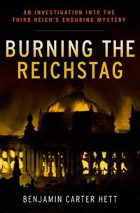 Burning the Reichstag - An Investigation into the Third Reich's Enduring Mystery by Benjamin Carter Hett