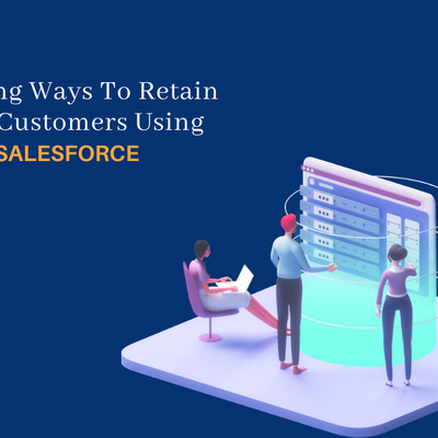 Amazing Ways To Retain Your Customers Using Salesforce