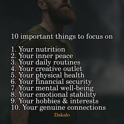 10 important things to focus on  1. Your nutrition 2. Your inner peace 3. Your daily routines 4. Your creative outlet 5. Your physical health 6. Your financial security 7. Your mental well-being 8. Your emotional stability 9. Your hobbies & interests 10. Your genuine connections