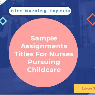 Sample Assignments Titles For Nurses Pursuing Childcare