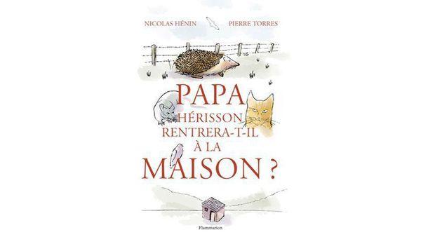 Papa Hérisson rentrera t il à la maison- texte Nicolas HENIN, illustrations Pierre TORRES