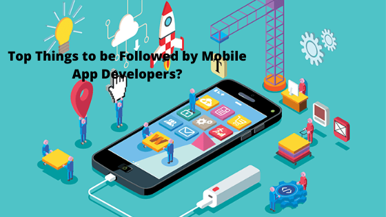 Top Things to be Followed by Mobile App Developers?