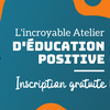 L'Incroyable Atelier D'Education Positive