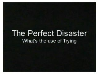 the Perfect Disaster video of What's the use of trying by gamraproductions