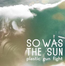 So Was The Sun - Plastic Gun Fight