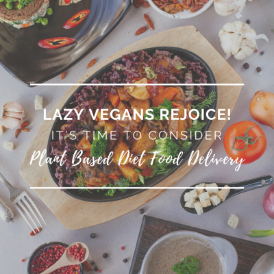 Lazy Vegans Rejoice! It's Time To Consider Plant Based Diet Food Delivery