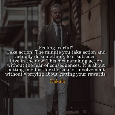 Feeling fearful? Take action! The minute you take action and actually do something, fear subsides. Live in the now. This means taking action without the fear of consequences. It is about putting in effort for the sake of involvement without worrying about getting your rewards.