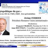 VISIO CONFERENCE 4 FEV - Jérôme FERRIER Président d'honneur Union internationale du gaz : LA GEOPOLITIQUE DU GAZ - I.R.C.E. Institut de Recherche et de Communication sur l'Europe - www.irce-oing.eu