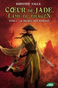 Coeur de Jade, Lame du Dragon - Le secret des masques tome 1 de Kristoff Valla