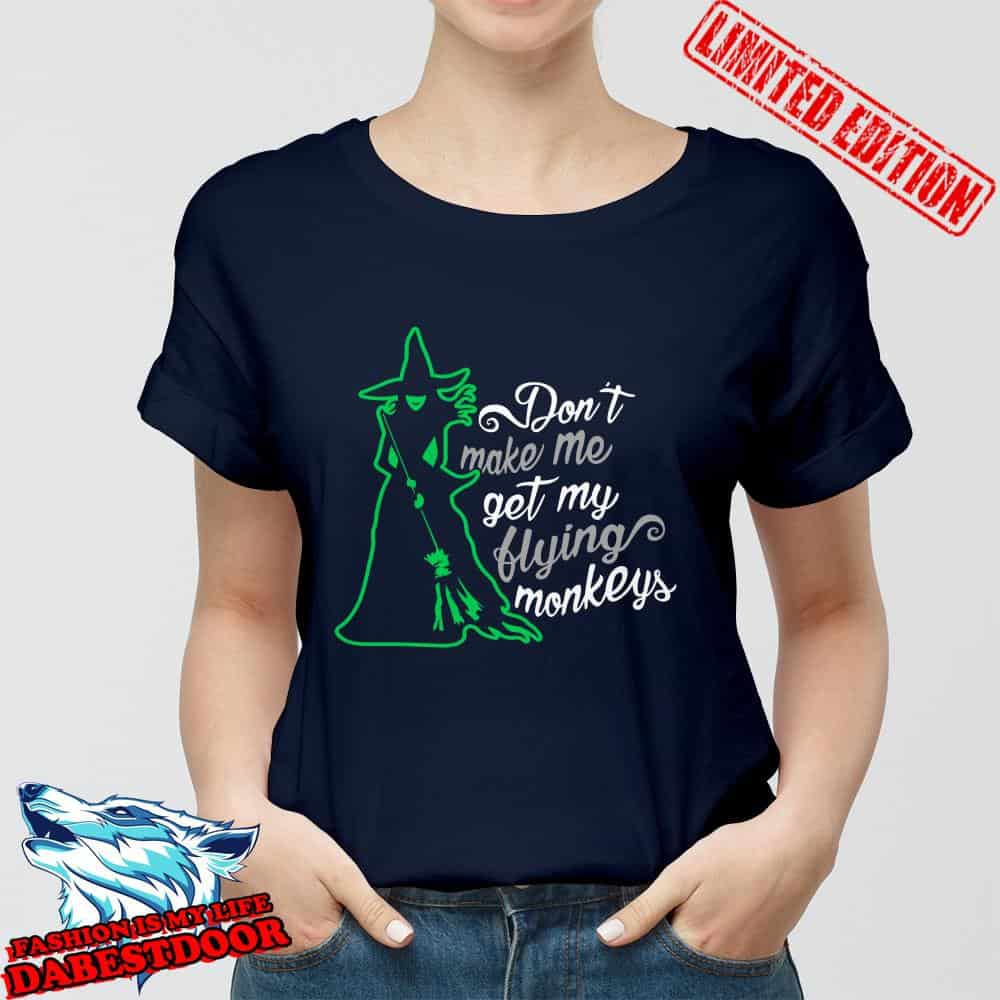 Witch Don't make me get my flying monkeys shirt, hoodie, sweater