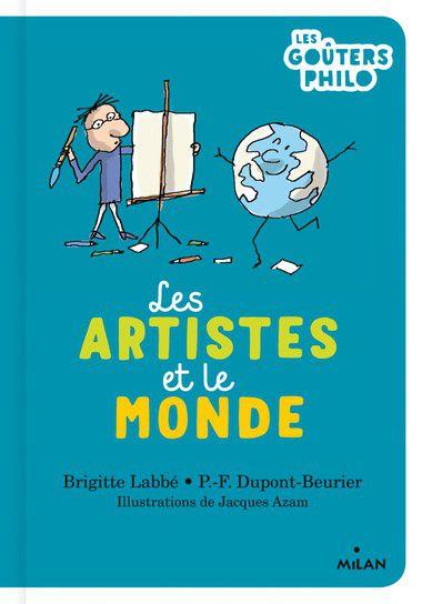 Les artistes et le monde, Brigitte Labbé, P.-F. Dupont-Beurier, Jacques Azam, Les goûters philo, Milan, 2020