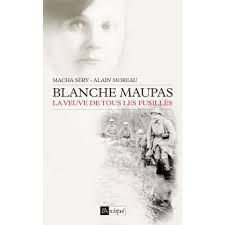 Blanche Maupas - La veuve de tous les fusillés de Macha SERY et Alain MOREAU