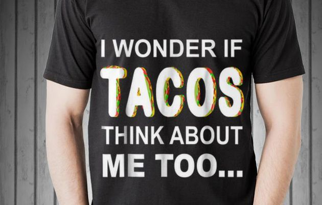 Funny I Wonder If Tacos Think About Me Too shirt