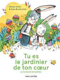 Tu es le jardinier de ton coeur ou le secret du bonheur, Olivier Clerc, Gaia Bordicchia, Père Castor, 2020