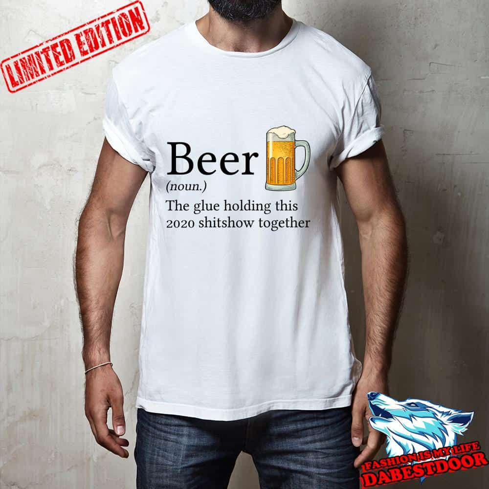 Beer definition the glue holding this 2020 shitshow together shirt, hoodie, sweater