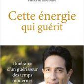 Cette énergie qui guérit - Itinéraire d'un guérisseur des temps modernes | Lisez!