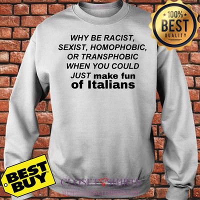 Why Be Racist Sexist Homophobic or Transphobic shirt
