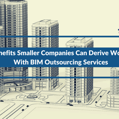 3 Benefits Smaller Companies Can Derive Working With BIM Outsourcing Services