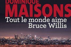 Tout le monde aime Bruce Willis, de Dominique Maisons