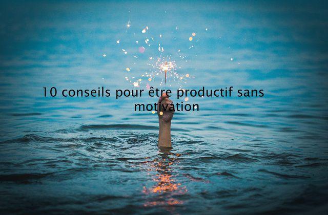 10 conseils pour être productif sans motivation