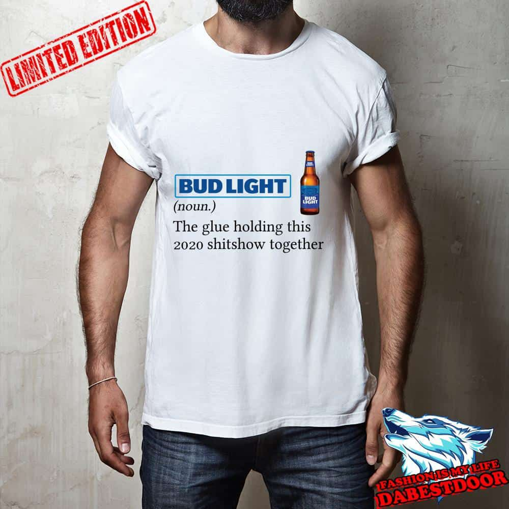 Bud Light definition The glue holding this 2020 shitshow together shirt, hoodie, sweater