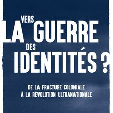 Vers la guerre des identités ? De la fracture coloniale à la révolution ultranationale (Pascal BLANCHARD, Nicolas BANCEL, Dominic THOMAS)