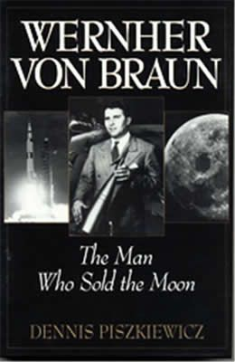 Wernher von Braun:The Man Who Sold the Moon by Dennis Piszkiewicz