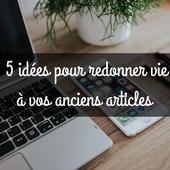 5 idées pour redonner vie à vos anciens articles !