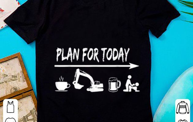 Awesome plan for today Coffee Excavator Operator Beer Fuck shirt