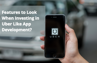 What Features to Look When Investing in Uber Like App Development?