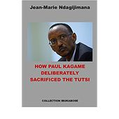 HOW PAUL KAGAME DELIBERATELY SACRIFICED THE TUTSI (English Edition)
