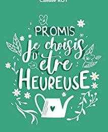 Promis, je choisis d'être heureuse, tome 2 - Camille Roy