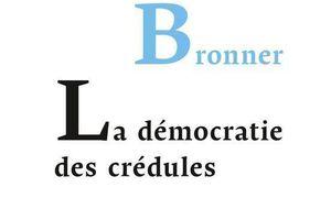 La démocratie des crédules, de Gérald Bronner