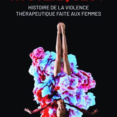 Hystériques? Histoire de la violence thérapeutique faite aux femmes