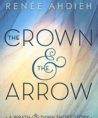 The Crown and the Arrow: A Wrath & the Dawn Short Story (The Wrath and the Dawn) by Renée Ahdieh