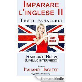 Imparare l'inglese II Testi paralleli (Bilingue) - Racconti Brevi (Livello intermedio) Italiano - Inglese