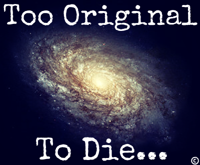 Too Original to die