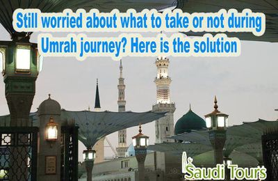 Still worried about what to take or not during Umrah journey? Here is the solution
