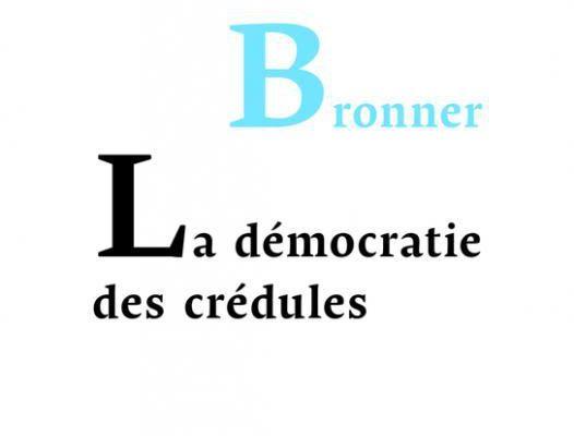 La démocratie des crédules - Gérald Bronner.