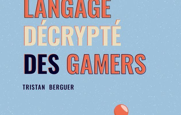 [REVUE LIVRE GAMING] LE LANGAGE DECRYPTE DES GAMERS de Tristan BERGUER