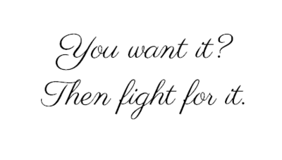 You want it ? - Then fight for it ! ♥