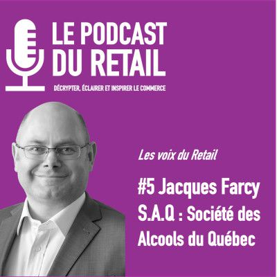 EPISODE 5 DU PODCAST DU RETAIL : Jacques Farcy, VP SAQ