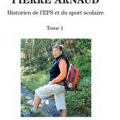 PIERRE ARNAUD - Historien de l'EPS et du sport scolaire - Tome 1 - Jean Saint-Martin et Thierry Terret (dir.) - éducation,biographie - livre, ebook, epub