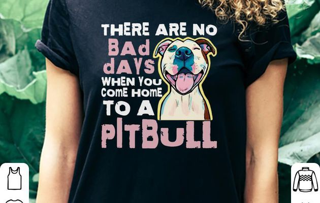 Hot There are no bad days when you come home to a Pitbull shirt
