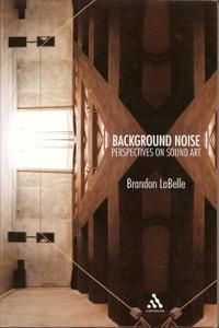 Background Noise. Perspective on Sound Art by Brandon LaBelle. 2006