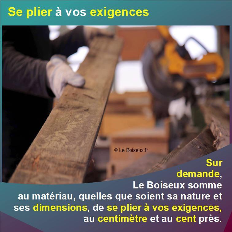 Sur demande, Le Boiseux somme aux matériaux, quelles que soient leurs nature et dimensions d'origine, de se plier à vos exigences, au centimètre et au centime d'€uro près.