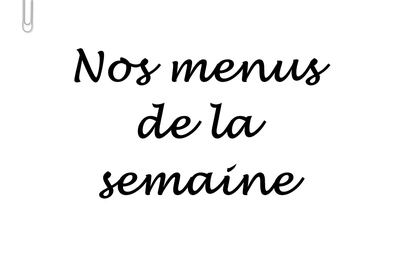 MENUS DE LA SEMAINE. #148