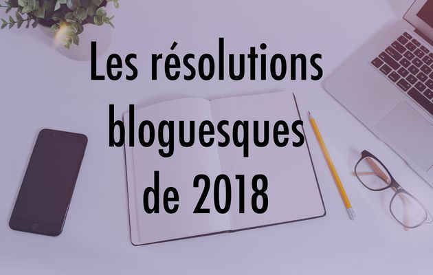Nos résolutions bloguesques de 2018